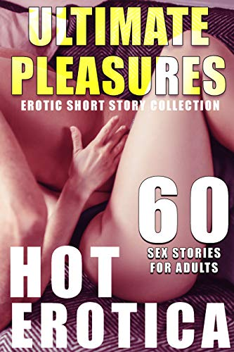 ULTIMATE PLEASURES : 60 HOT EROTICA SEX STORIES FOR ADULTS (EROTIC SHORT STORY COLLECTION) (English Edition)