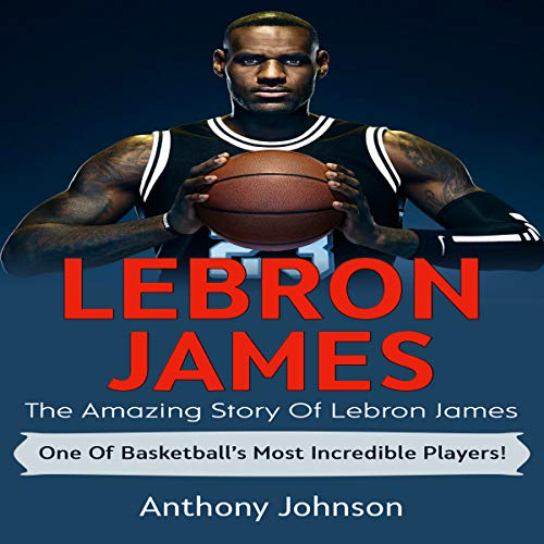 LeBron James: The Amazing Story of LeBron James - One of Basketball's Most Incredible Players! audiobook cover art