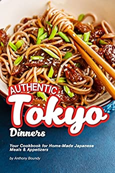 Authentic Tokyo Dinners: Your Cookbook for Home-Made Japanese Meals & Appetizers by [Anthony Boundy]