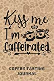 KISS ME, I´M CAFFEINATED. COFFEE TASTING JOURNAL: Keep Track of Every Detail: Brand, Origin, Price, Brew Method, Aroma, Flavour... | Tracking Notebook & Log book | Gifts for Real Coffee Lovers.