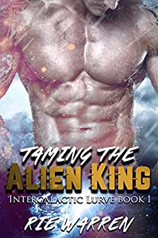 Taming the Alien King (Intergalactic Lurve Book 1) by [Rie Warren]