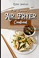 The Beginner's Air Fryer Cookbook: Fast and Healthy Everyday Recipes for Beginners