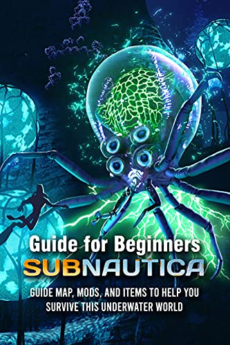 Subnautica Guide for Beginners: Subnautica Guide Map, Mods, and Items to Help You Survive This Underwater World: Subnautica Game Secret (English Edition)