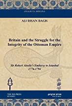 Britain and the Struggle for the Integrity of the Ottoman Empire: Sir Robert Ainslie's Embassy to Istanbul 1776-1794 (Analecta Isisiana: Ottoman and Turkish Studies)