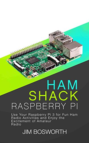 Ham Shack Raspberry Pi: Use Your Raspberry Pi 3 for Fun Ham Radio Activities and Enjoy the Excitement of Amateur Radio (English Edition)