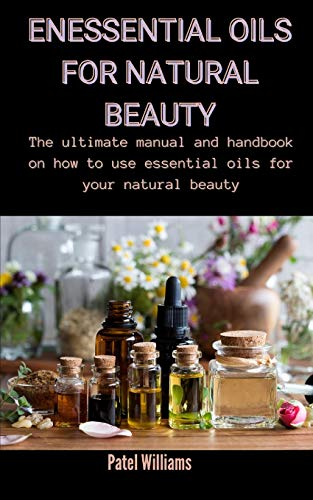 Essential Oils For Natural Beauty: The Ultimate Manual And Handbook On How...