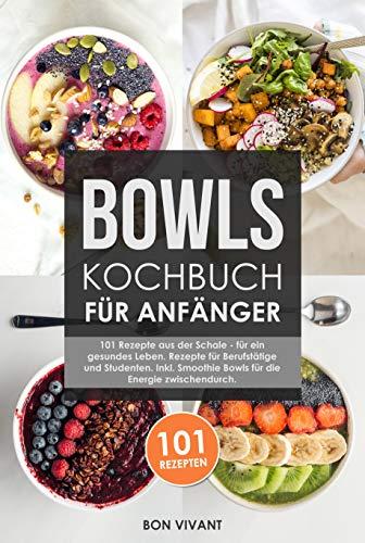 Bowls Kochbuch für Anfänger: 101 Rezepte aus der Schale für ein gesundes Leben & Rezepte für Berufstätige und Studenten inkl. Smoothie Bowls für die Energie zwischendurch