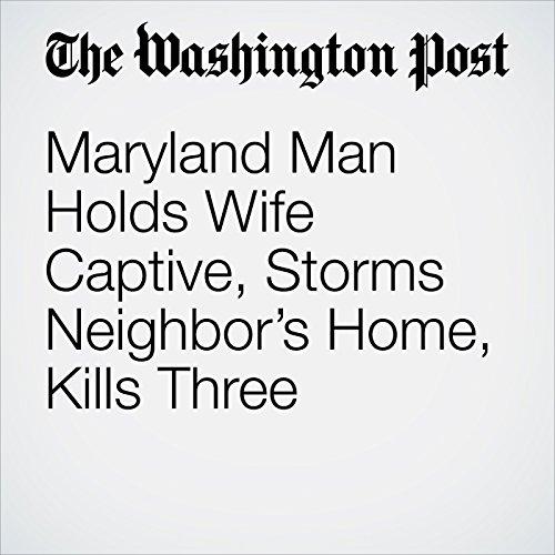 Maryland Man Holds Wife Captive, Storms Neighbor's Home, Kills Three copertina
