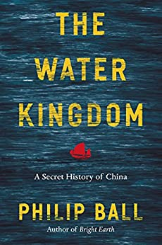 The Water Kingdom: A Secret History of China by [Philip Ball]