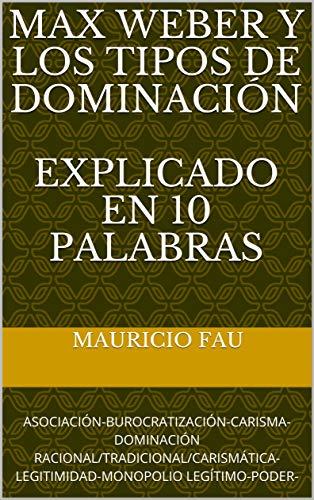 MAX WEBER Y LOS TIPOS DE DOMINACIÓN EXPLICADO EN 10 PALABRAS: ASOCIACIÓN-BUROCRATIZACIÓN-CARISMA-DOMINACIÓN RACIONAL/TRADICIONAL/CARISMÁTICA-LEGITIMIDAD-MONOPOLIO LEGÍTIMO-PODER-