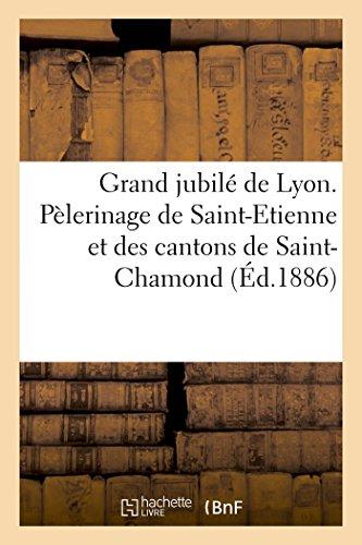 Grand jubilé de Lyon. Pèlerinage de Saint-Etienne et des cantons de Saint-Chamond
