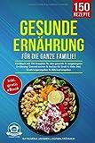 Gesunde Ernährung für die ganze Familie!: Kochbuch mit 150 Rezepten für eine gesunde & ausgewogene Ernährung! Gesund kochen & backen für Groß & Klein. Inkl. Ernährungsratgeber & Nährwertangaben