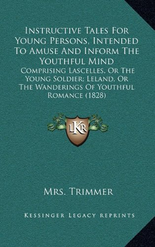 Instructive Tales for Young Persons, Intended to Amuse and Inform the Youthful Mind: Comprising Lascelles, or the Young Soldier; Leland, or the Wander