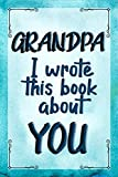 GRANDPA I Wrote This Book About YOU: Prompted Fill In The Blank Journal For What I Love About GRANDPA. Perfect for Father's Day, Grandpa's Birthday, ... Or Just To Tell GRANDPA I Love You Because!