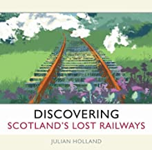 Discovering Scotland's Lost Railways: Written by Julian Holland, 2009 Edition, Publisher: Waverley Books Ltd [Hardcover]