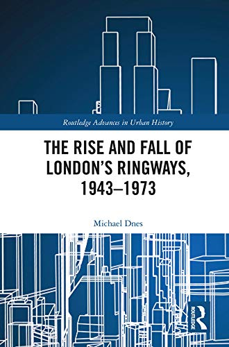 The Rise and Fall of London's Ringways, 1943-1973 (Routledge Advances in Urban History) (English Edition)