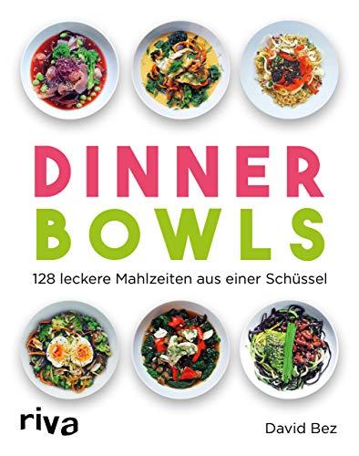 Dinner Bowls: 128 leckere Mahlzeiten aus einer Schüssel
