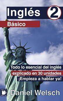 Inglés Básico 2: Todo lo esencial del inglés explicado en 30 unidades. ¡Empieza a hablar ya! de [Daniel Welsch]
