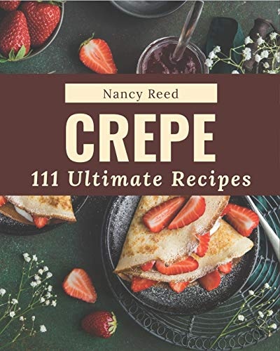 111 Ultimate Crepe Recipes: Enjoy Everyday With Crepe Cookbook!