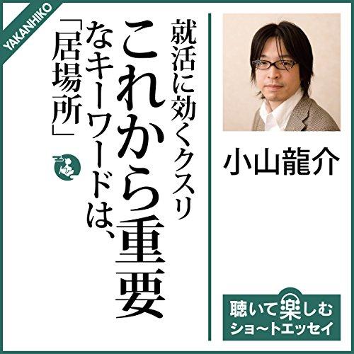 就活に効くクスリ:これから重要なキーワードは「居場所」 | 小山 龍介