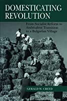 Domesticating Revolution: From Socialist Reform to Ambivalent Transition in a Bulgarian Village