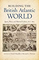 Building the British Atlantic World: Spaces, Places, and Material Culture, 1600-1850 (H. Eugene and Lillian Youngs Lehman Series)