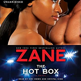 The Hot Box     A Novel              By:                                                                                                                                 Zane                               Narrated by:                                                                                                                                 Simi Howe,                                                                                        Krystal King                      Length: 8 hrs and 25 mins     632 ratings     Overall 4.2
