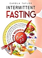 Intermittent Fasting for Women Over 50: Your Complete Beginner's Guide to Burning Fat and Lose Weight Rapidly. Delicious Illustrated Recipes To Reset Metabolism and Detox Your Body.