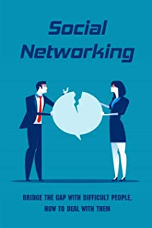 Social Networking: Bridge The Gap With Difficult People, How To Deal With Them: Easy Tips For Dealing With Difficult People