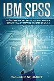 IBM SPSS: Guía Completa Para Principiantes Aprende Estadísticas Utilizando IBM SPSS De la A-Z (Libro En Español / IBM SPSS Spanish Book Version): 1