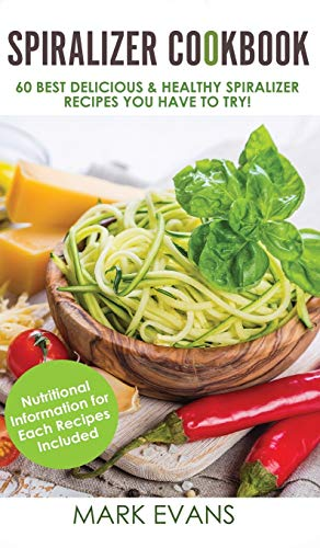 Spiralizer Cookbook: 60 Best Delicious & Healthy Spiralizer Recipes You Have to Try! (Spiralizer Cookbook Series) (Volume 1)