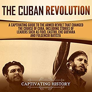 The Cuban Revolution: A Captivating Guide to the Armed Revolt That Changed the Course of Cuba, Including Stories of Leaders Such as Fidel Castro, Chè Guevara, and Fulgencio Batista                   By:                                                                                                                                 Captivating History                               Narrated by:                                                                                                                                 Desmond Manny                      Length: 3 hrs and 7 mins     25 ratings     Overall 5.0