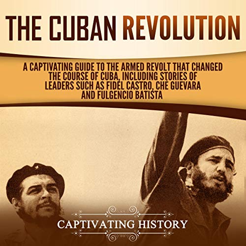 The Cuban Revolution: A Captivating Guide to the Armed Revolt That Changed the Course of Cuba, Including Stories of Leaders Such as Fidel Castro, Chè Guevara, and Fulgencio Batista cover art