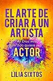 El Arte de Criar A Un Artista: Ay Dios Mi'o, Mi Hijo Quiere Ser Actor