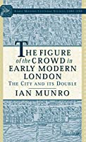 The Figure of the Crowd in Early Modern London: The City and its Double (Early Modern Cultural Studies 1500–1700)