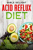 Acid Reflux Diet: The Complete Guide to Cook Healthy Food for Healing and Prevent GERD, LPR and Acid Reflux Disease with Quick & Easy Meal Plans and delicious Recipes Including Vegan and Gluten Free