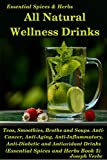 All Natural Wellness Drinks: Teas, Smoothies, Broths, and Soups. A Collection of Healthy Drink Recipes (Healthy Living, Wellness and Prevention)