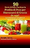 90 Ricette di Piatti e Succhi per la Perdita di Peso per Sbarazzarsi di Grasso da oggi!: La soluzione per sciogliere il grasso in modo veloce! (Italian Edition)