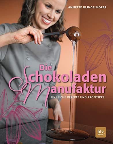 Die Schokoladen-Manufaktur: Sinnliche Rezepte & Profitipps