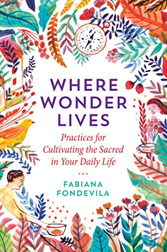 Where Wonder Lives: Practices for Cultivating the Sacred in Your Daily Life
