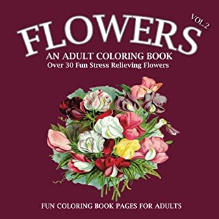 Flowers: An Adult Coloring Book: (Volume 2), #1 Book For Your Inner Artist, An Adult Coloring Book with Over 30 Unique Patterns & Designs To Color, Roses, Sunflowers, lilies and more, Perfect Gift