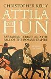 Attila The Hun: Barbarian Terror and the Fall of the Roman Empire (English Edition)