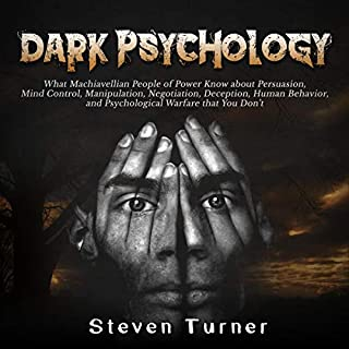 Dark Psychology     What Machiavellian People of Power Know About Persuasion, Mind Control, Manipulation, Negotiation, Deception, Human Behavior, and Psychological Warfare That You Don't              By:                                                                                                                                 Steven Turner                               Narrated by:                                                                                                                                 Michael Reaves                      Length: 3 hrs and 12 mins     30 ratings     Overall 4.8