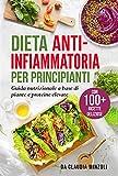 Dieta anti-infiammatoria per principianti : Guida nutrizionale a base di piante e proteine elevate (con 100+ ricette deliziose)