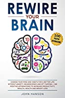 Rewire Your Brain: Change Your Mind and Habits for a Better Life Without Anxiety. Neuroscience and EFT Tapping + 100 Positive Affirmations to Increase Productivity, Wealth, Health and Weight Loss