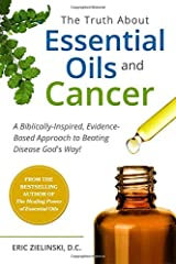 The Truth About Essential Oils and Cancer: A Biblically-Inspired, Evidence-Based Approach to Beating Disease God's Way Paperback