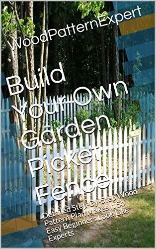 Build Your Own Garden Picket Fence: Detailed Step-By-Step Wood Pattern Plan Makes It So Easy Beginners Look Like Experts (English Edition)