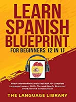 Learn Spanish Blueprint For Beginners (2 in 1): Reach Intermediate Levels Fast With 50+ Complete Language Lessons- 1000+ Phrases& Words, Grammar, Short Stories& Conversations