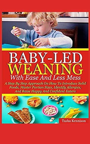 Baby-Led Weaning With Ease And Less Mess: A Step By Step Approach On How To Introduce Solid Foods, Master Portion Sizes, Identify Allergies And Raise Happy And Confident Eaters