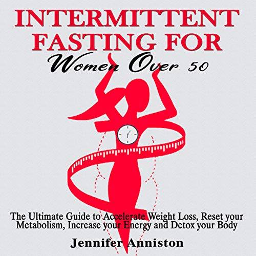 Intermittent Fasting for Women over 50: The Ultimate Guide to Accelerate Weight Loss, Reset Your Metabolism, Increase Your Energy and Detox Your Body